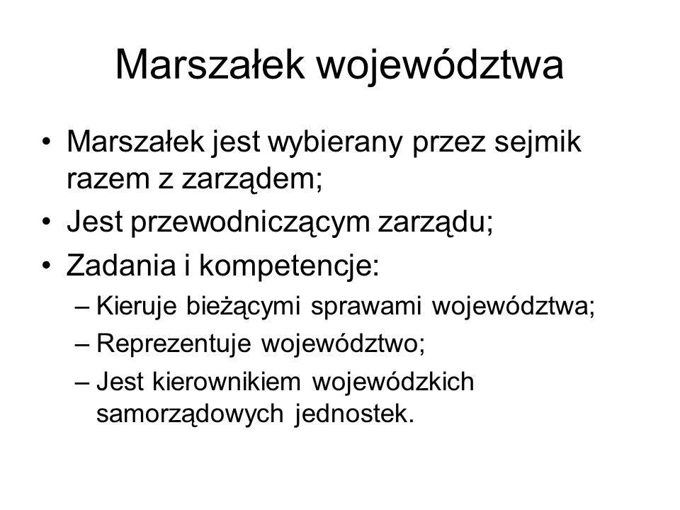Marszałek województwa Marszałek jest wybierany przez sejmik razem z zarządem; Jest przewodniczącym zarządu; Zadania i kompetencje: –Kieruje bieżącymi