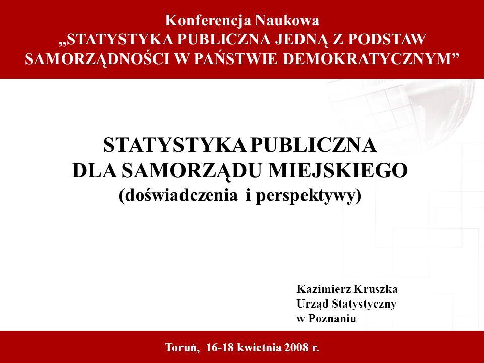 STATYSTYKA PUBLICZNA DLA SAMORZĄDU MIEJSKIEGO (doświadczenia i perspektywy) Kazimierz Kruszka Urząd Statystyczny w Poznaniu Toruń, 16-18 kwietnia 2008 r.