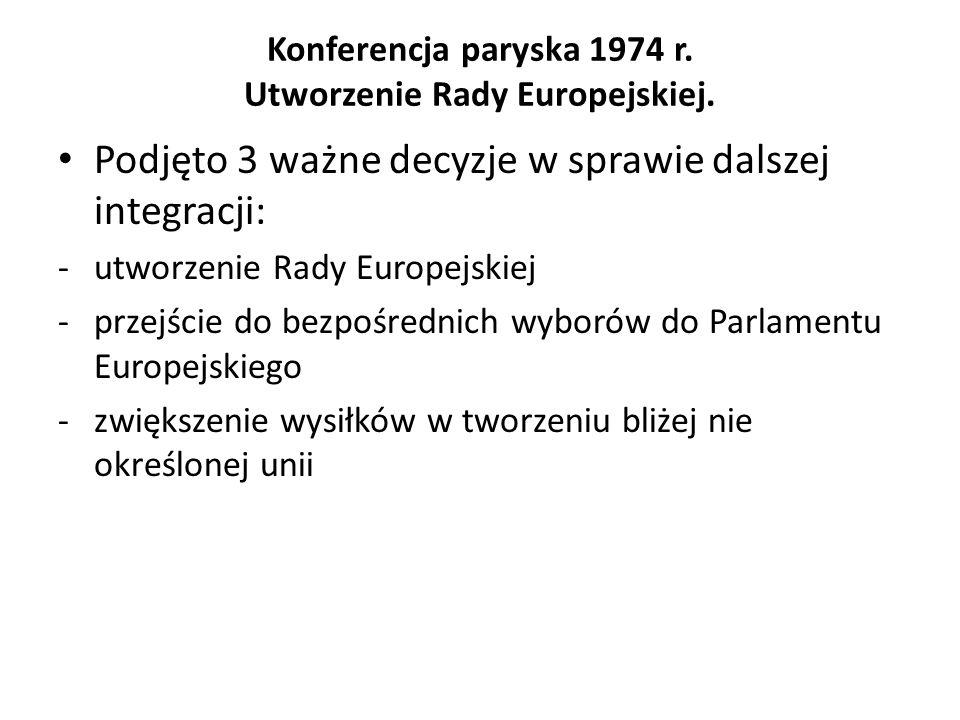 Konferencja paryska 1974 r. Utworzenie Rady Europejskiej. Podjęto 3 ważne decyzje w sprawie dalszej integracji: -utworzenie Rady Europejskiej -przejśc