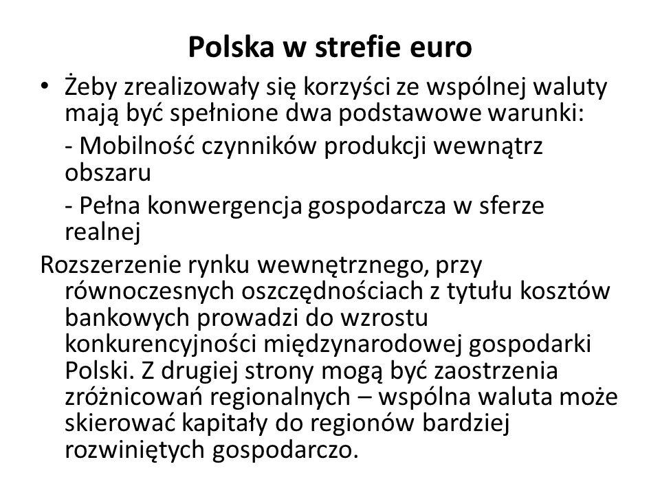 Polska w strefie euro Żeby zrealizowały się korzyści ze wspólnej waluty mają być spełnione dwa podstawowe warunki: - Mobilność czynników produkcji wewnątrz obszaru - Pełna konwergencja gospodarcza w sferze realnej Rozszerzenie rynku wewnętrznego, przy równoczesnych oszczędnościach z tytułu kosztów bankowych prowadzi do wzrostu konkurencyjności międzynarodowej gospodarki Polski.