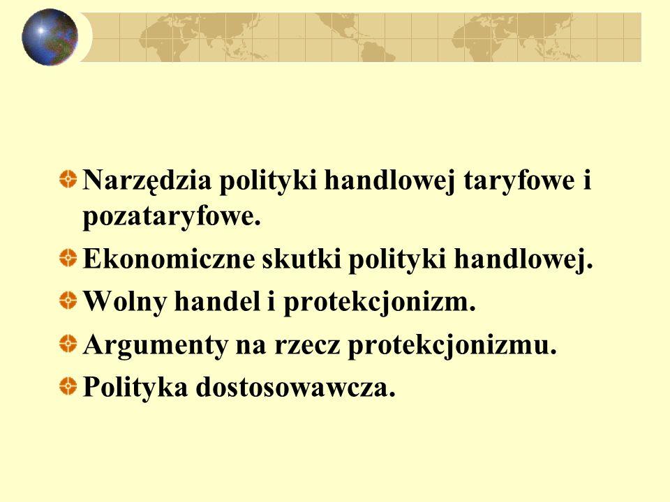 Narzędzia polityki handlowej taryfowe i pozataryfowe. Ekonomiczne skutki polityki handlowej. Wolny handel i protekcjonizm. Argumenty na rzecz protekcj