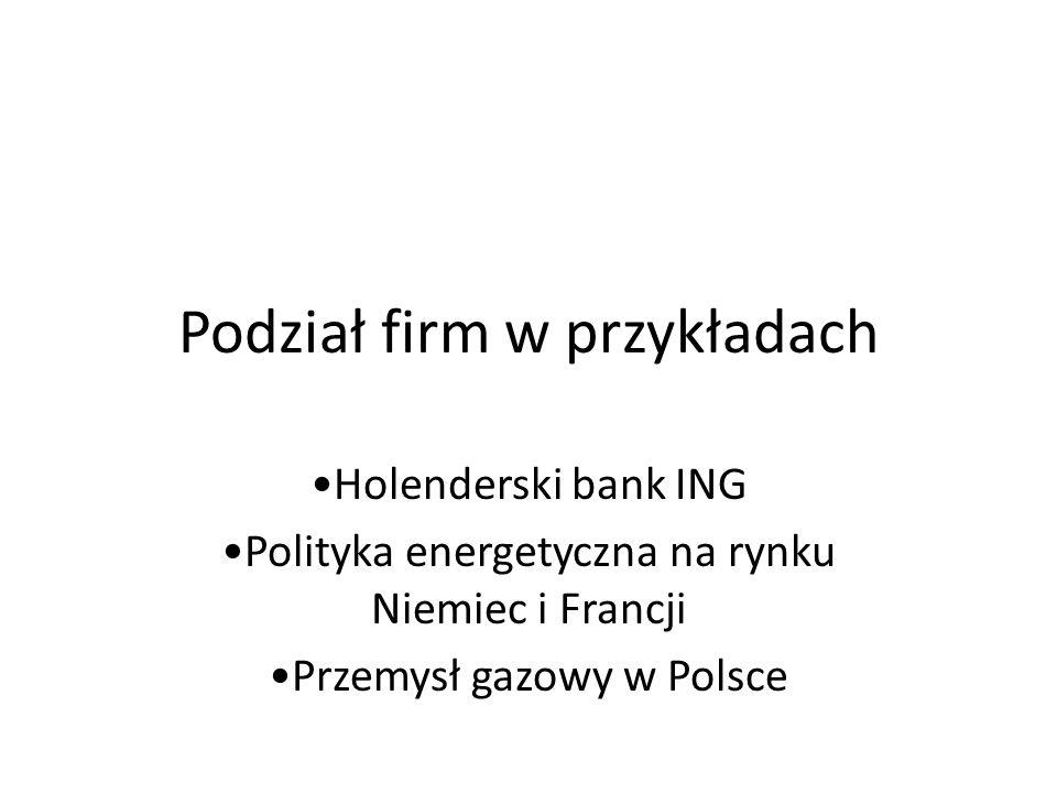 Podział firm w przykładach Holenderski bank ING Polityka energetyczna na rynku Niemiec i Francji Przemysł gazowy w Polsce