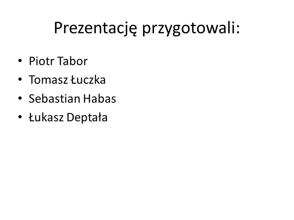 Prezentację przygotowali: Piotr Tabor Tomasz Łuczka Sebastian Habas Łukasz Deptała