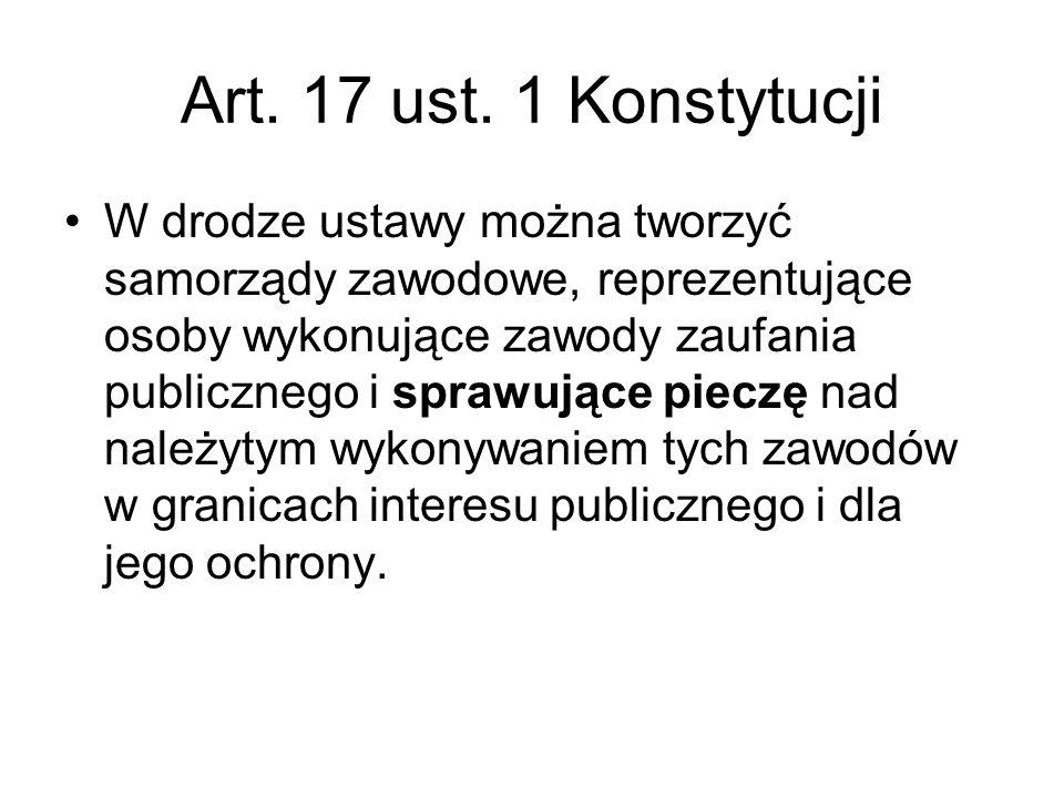 Art. 17 ust. 1 Konstytucji W drodze ustawy można tworzyć samorządy zawodowe, reprezentujące osoby wykonujące zawody zaufania publicznego i sprawujące