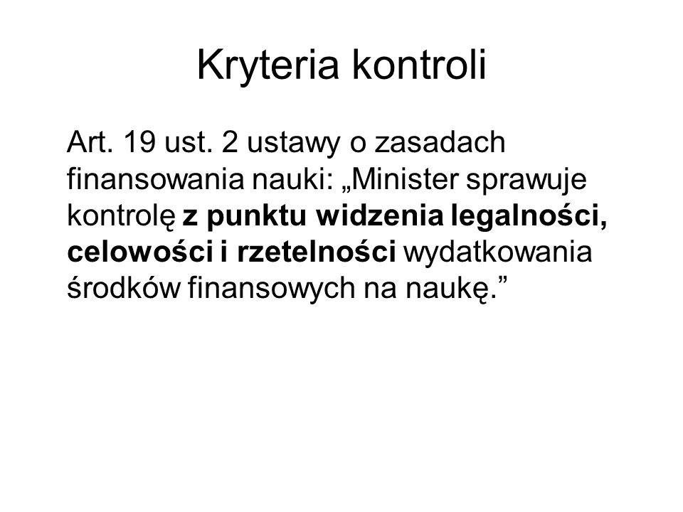 Kryteria kontroli Art. 19 ust. 2 ustawy o zasadach finansowania nauki: Minister sprawuje kontrolę z punktu widzenia legalności, celowości i rzetelnośc
