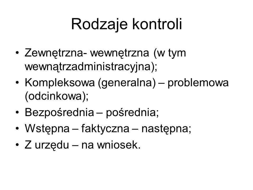Rodzaje kontroli Zewnętrzna- wewnętrzna (w tym wewnątrzadministracyjna); Kompleksowa (generalna) – problemowa (odcinkowa); Bezpośrednia – pośrednia; W
