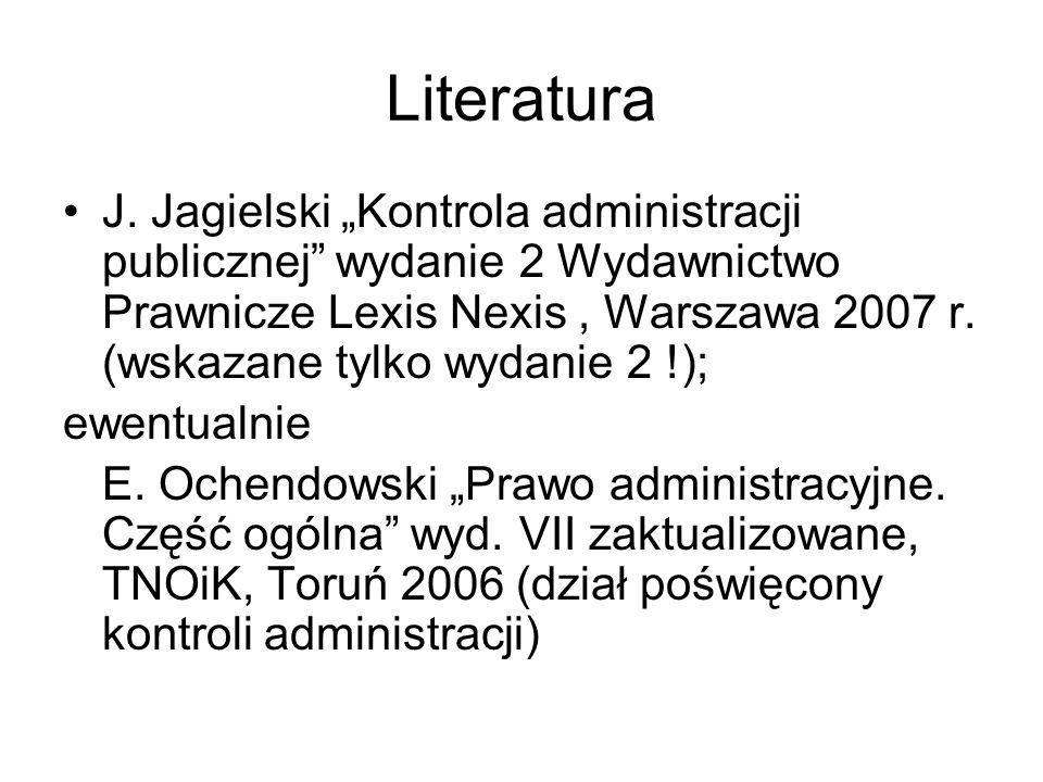 Literatura J. Jagielski Kontrola administracji publicznej wydanie 2 Wydawnictwo Prawnicze Lexis Nexis, Warszawa 2007 r. (wskazane tylko wydanie 2 !);