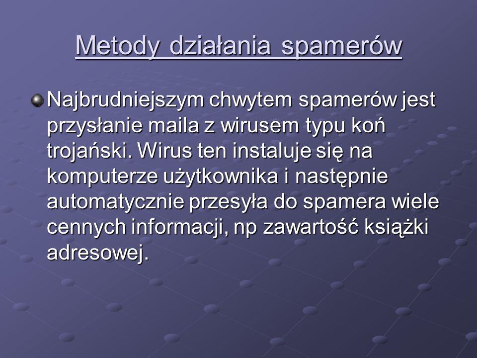 Metody działania spamerów Najbrudniejszym chwytem spamerów jest przysłanie maila z wirusem typu koń trojański. Wirus ten instaluje się na komputerze u