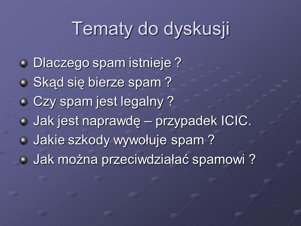 Tematy do dyskusji Dlaczego spam istnieje ? Dlaczego spam istnieje ? Skąd się bierze spam ? Skąd się bierze spam ? Czy spam jest legalny ? Czy spam je