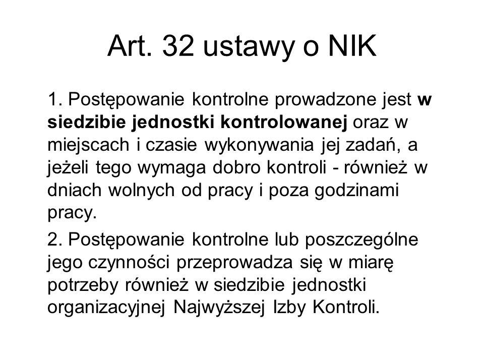 Art. 32 ustawy o NIK 1. Postępowanie kontrolne prowadzone jest w siedzibie jednostki kontrolowanej oraz w miejscach i czasie wykonywania jej zadań, a