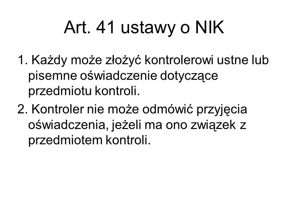 Art. 41 ustawy o NIK 1. Każdy może złożyć kontrolerowi ustne lub pisemne oświadczenie dotyczące przedmiotu kontroli. 2. Kontroler nie może odmówić prz