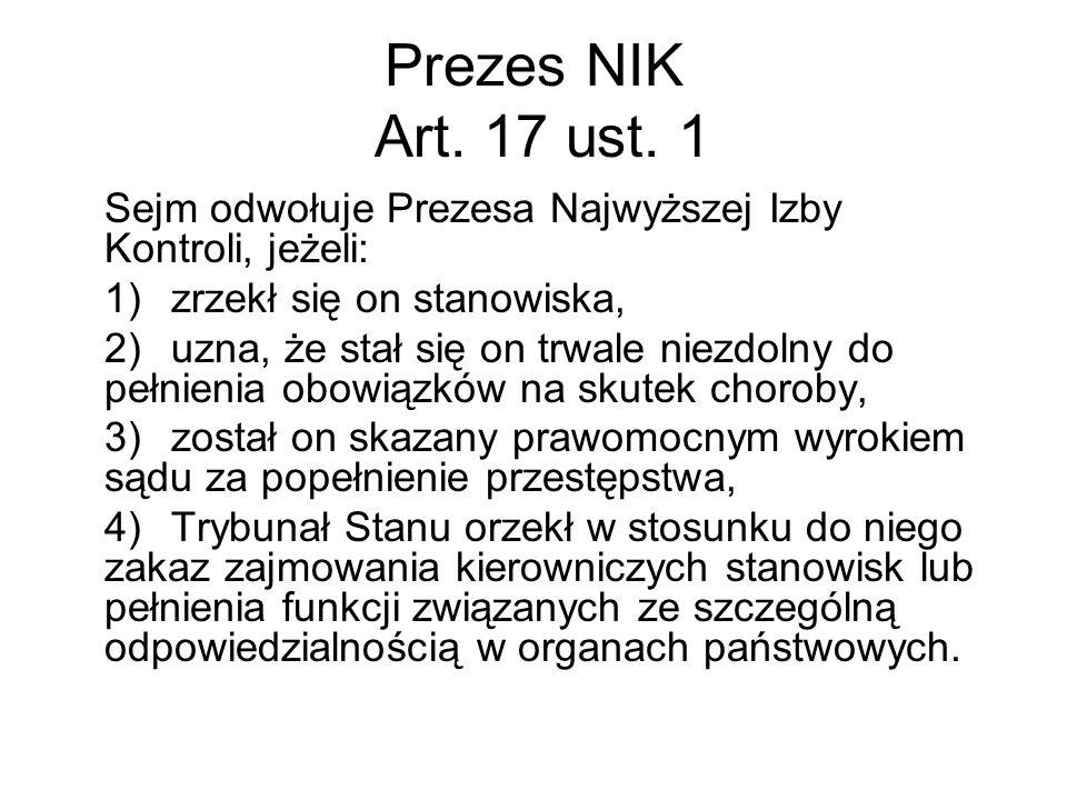 Prezes NIK Art. 17 ust. 1 Sejm odwołuje Prezesa Najwyższej Izby Kontroli, jeżeli: 1)zrzekł się on stanowiska, 2)uzna, że stał się on trwale niezdolny