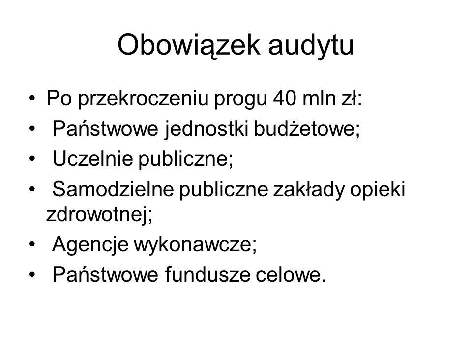 Obowiązek audytu Po przekroczeniu progu 40 mln zł: Państwowe jednostki budżetowe; Uczelnie publiczne; Samodzielne publiczne zakłady opieki zdrowotnej;