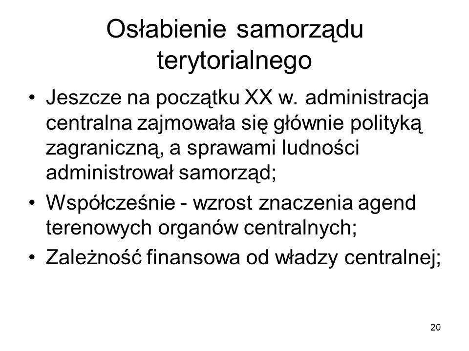 20 Osłabienie samorządu terytorialnego Jeszcze na początku XX w. administracja centralna zajmowała się głównie polityką zagraniczną, a sprawami ludnoś
