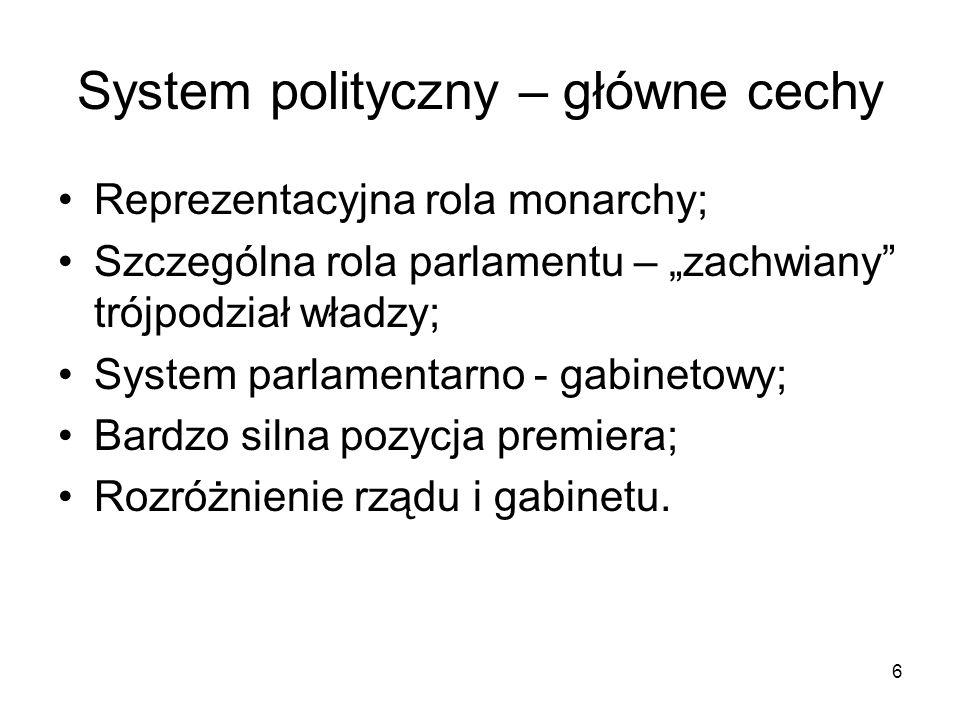 6 System polityczny – główne cechy Reprezentacyjna rola monarchy; Szczególna rola parlamentu – zachwiany trójpodział władzy; System parlamentarno - ga
