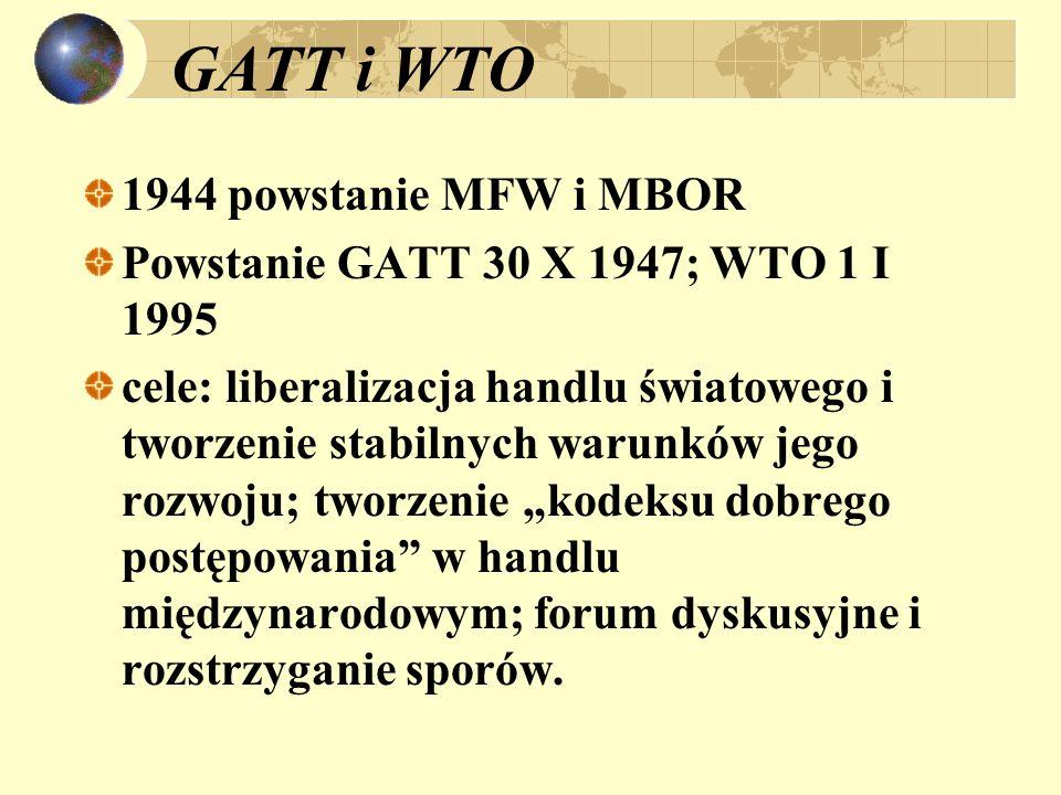 GATT i WTO 1944 powstanie MFW i MBOR Powstanie GATT 30 X 1947; WTO 1 I 1995 cele: liberalizacja handlu światowego i tworzenie stabilnych warunków jego rozwoju; tworzenie kodeksu dobrego postępowania w handlu międzynarodowym; forum dyskusyjne i rozstrzyganie sporów.