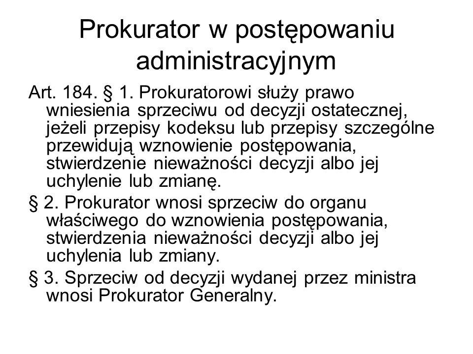 Prokurator w postępowaniu administracyjnym Art. 184. § 1. Prokuratorowi służy prawo wniesienia sprzeciwu od decyzji ostatecznej, jeżeli przepisy kodek