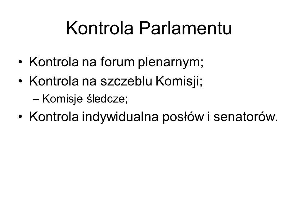Kontrola Parlamentu Kontrola na forum plenarnym; Kontrola na szczeblu Komisji; –Komisje śledcze; Kontrola indywidualna posłów i senatorów.