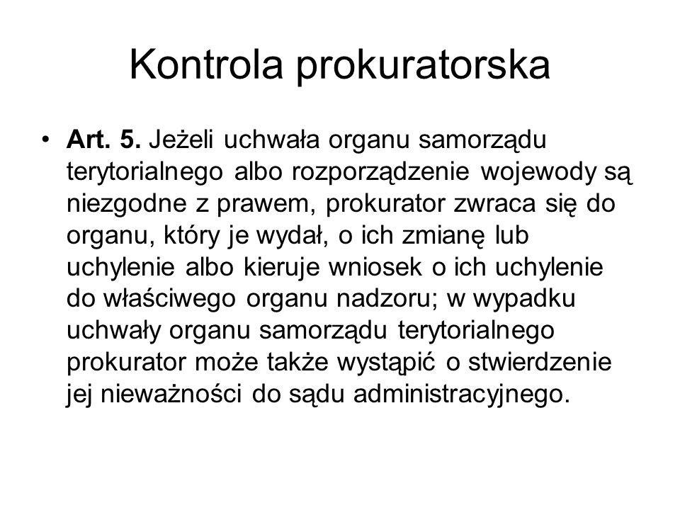 Kontrola prokuratorska Art. 5. Jeżeli uchwała organu samorządu terytorialnego albo rozporządzenie wojewody są niezgodne z prawem, prokurator zwraca si
