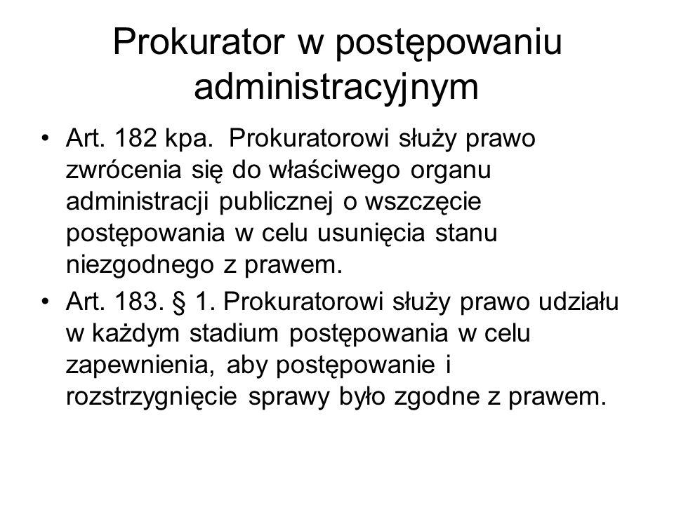Prokurator w postępowaniu administracyjnym Art. 182 kpa. Prokuratorowi służy prawo zwrócenia się do właściwego organu administracji publicznej o wszcz