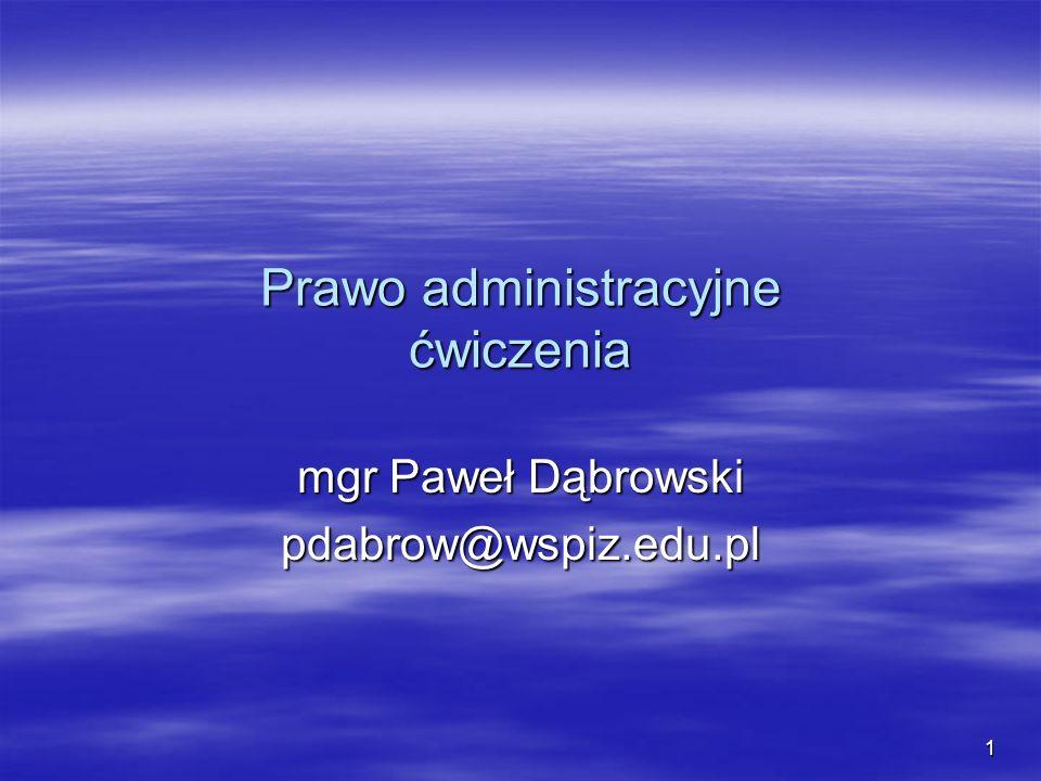 1 Prawo administracyjne ćwiczenia mgr Paweł Dąbrowski pdabrow@wspiz.edu.pl
