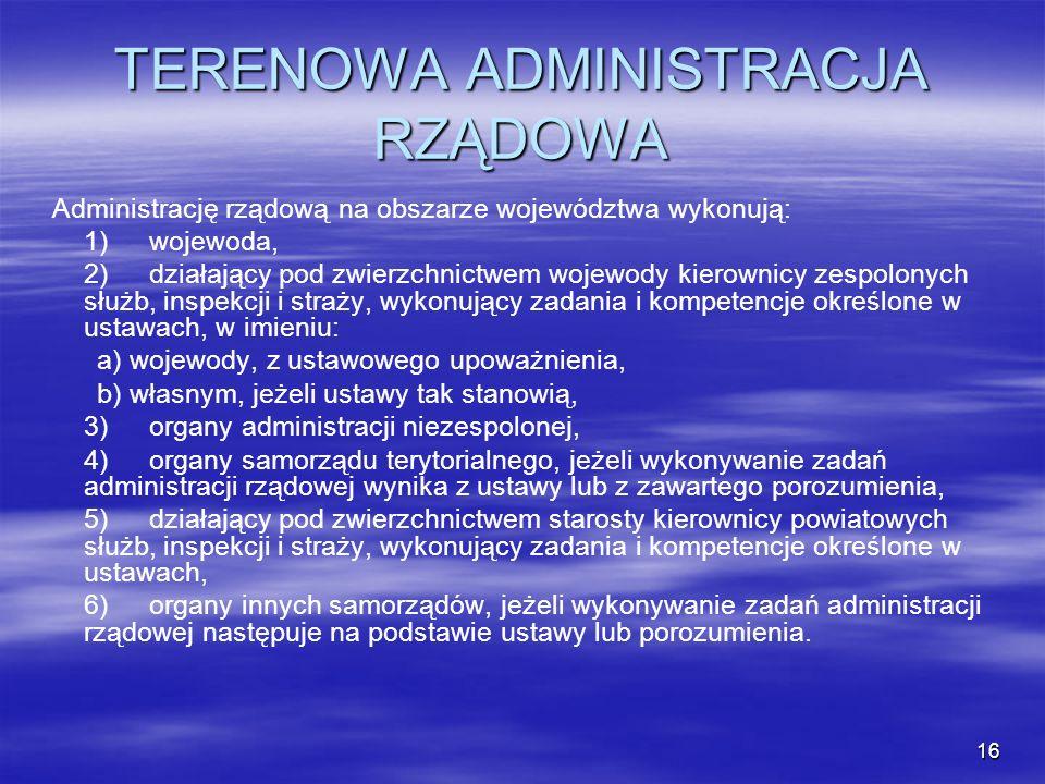 16 TERENOWA ADMINISTRACJA RZĄDOWA Administrację rządową na obszarze województwa wykonują: 1)wojewoda, 2)działający pod zwierzchnictwem wojewody kierow