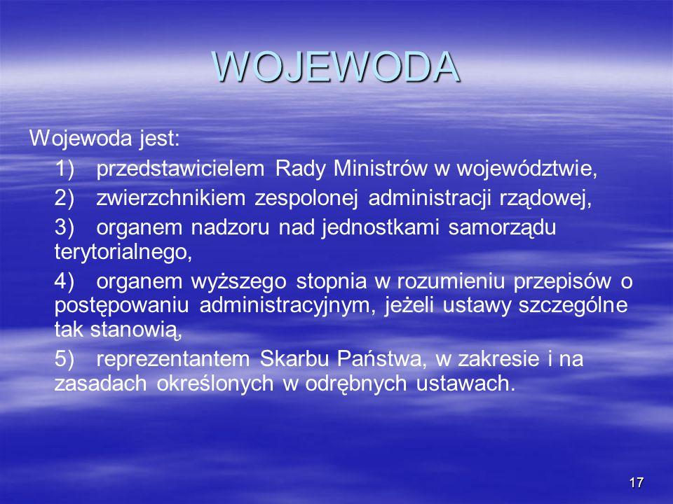 17 WOJEWODA Wojewoda jest: 1)przedstawicielem Rady Ministrów w województwie, 2)zwierzchnikiem zespolonej administracji rządowej, 3)organem nadzoru nad