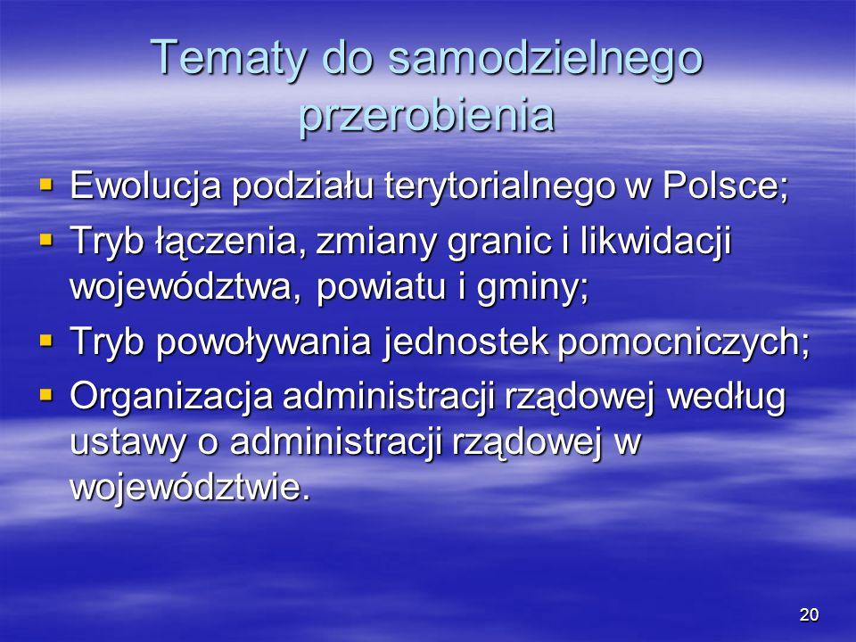 20 Tematy do samodzielnego przerobienia Ewolucja podziału terytorialnego w Polsce; Ewolucja podziału terytorialnego w Polsce; Tryb łączenia, zmiany gr