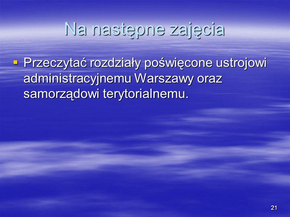 21 Na następne zajęcia Przeczytać rozdziały poświęcone ustrojowi administracyjnemu Warszawy oraz samorządowi terytorialnemu. Przeczytać rozdziały pośw