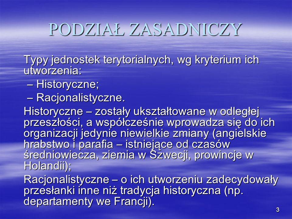 3 PODZIAŁ ZASADNICZY Typy jednostek terytorialnych, wg kryterium ich utworzenia: –Historyczne; –Racjonalistyczne. Historyczne – zostały ukształtowane