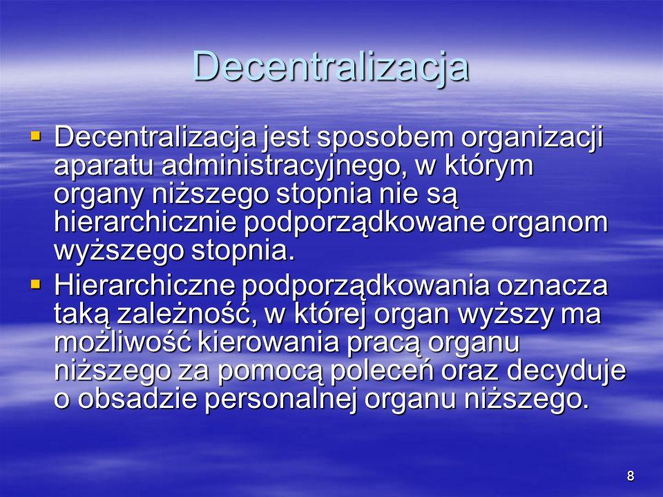 8 Decentralizacja Decentralizacja jest sposobem organizacji aparatu administracyjnego, w którym organy niższego stopnia nie są hierarchicznie podporzą