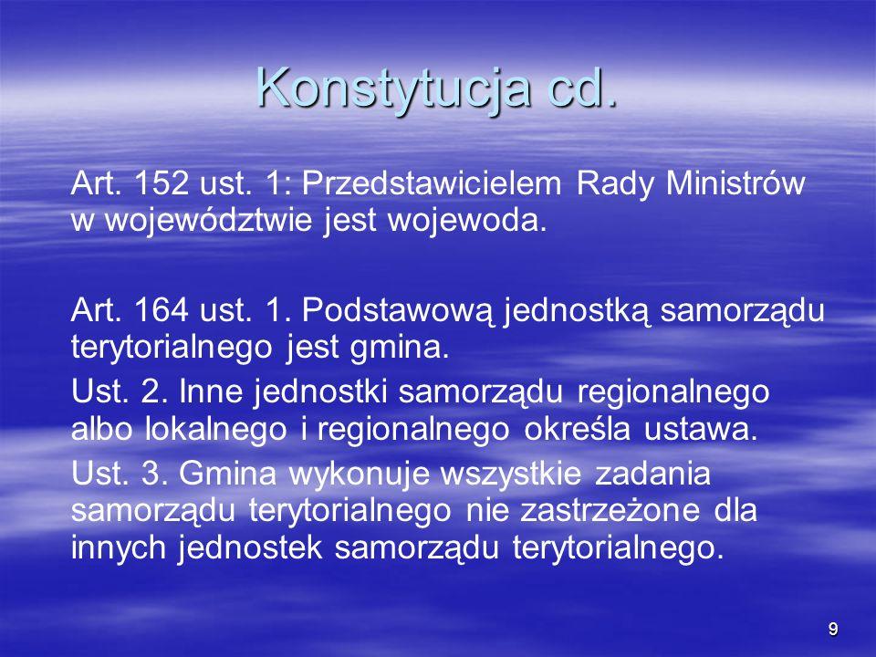 9 Konstytucja cd. Art. 152 ust. 1: Przedstawicielem Rady Ministrów w województwie jest wojewoda. Art. 164 ust. 1. Podstawową jednostką samorządu teryt