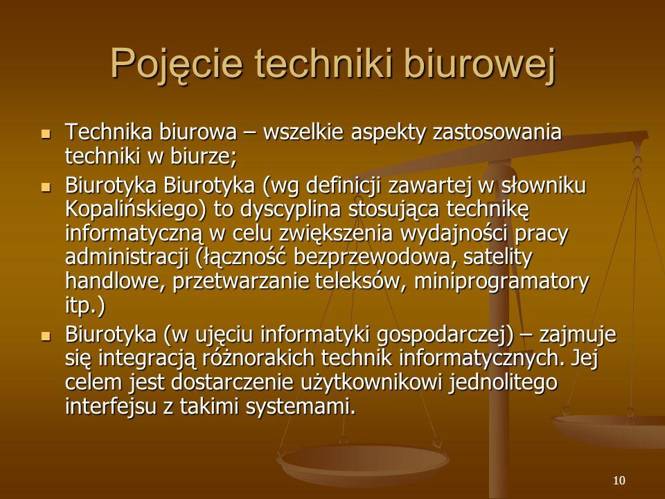 10 Pojęcie techniki biurowej Technika biurowa – wszelkie aspekty zastosowania techniki w biurze; Technika biurowa – wszelkie aspekty zastosowania techniki w biurze; Biurotyka Biurotyka (wg definicji zawartej w słowniku Kopalińskiego) to dyscyplina stosująca technikę informatyczną w celu zwiększenia wydajności pracy administracji (łączność bezprzewodowa, satelity handlowe, przetwarzanie teleksów, miniprogramatory itp.) Biurotyka Biurotyka (wg definicji zawartej w słowniku Kopalińskiego) to dyscyplina stosująca technikę informatyczną w celu zwiększenia wydajności pracy administracji (łączność bezprzewodowa, satelity handlowe, przetwarzanie teleksów, miniprogramatory itp.) Biurotyka (w ujęciu informatyki gospodarczej) – zajmuje się integracją różnorakich technik informatycznych.