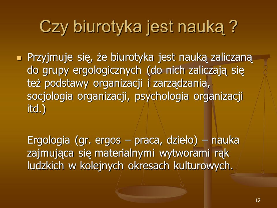 12 Czy biurotyka jest nauką ? Przyjmuje się, że biurotyka jest nauką zaliczaną do grupy ergologicznych (do nich zaliczają się też podstawy organizacji