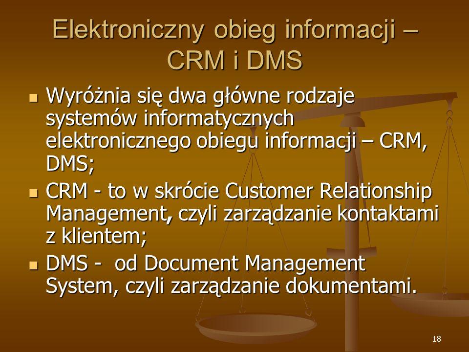 18 Elektroniczny obieg informacji – CRM i DMS Wyróżnia się dwa główne rodzaje systemów informatycznych elektronicznego obiegu informacji – CRM, DMS; Wyróżnia się dwa główne rodzaje systemów informatycznych elektronicznego obiegu informacji – CRM, DMS; CRM - to w skrócie Customer Relationship Management, czyli zarządzanie kontaktami z klientem; CRM - to w skrócie Customer Relationship Management, czyli zarządzanie kontaktami z klientem; DMS - od Document Management System, czyli zarządzanie dokumentami.