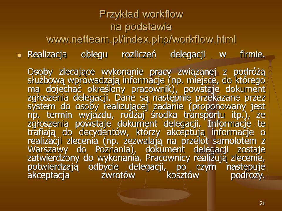 21 Przykład workflow na podstawie www.netteam.pl/index.php/workflow.html Realizacja obiegu rozliczeń delegacji w firmie. Osoby zlecające wykonanie pra