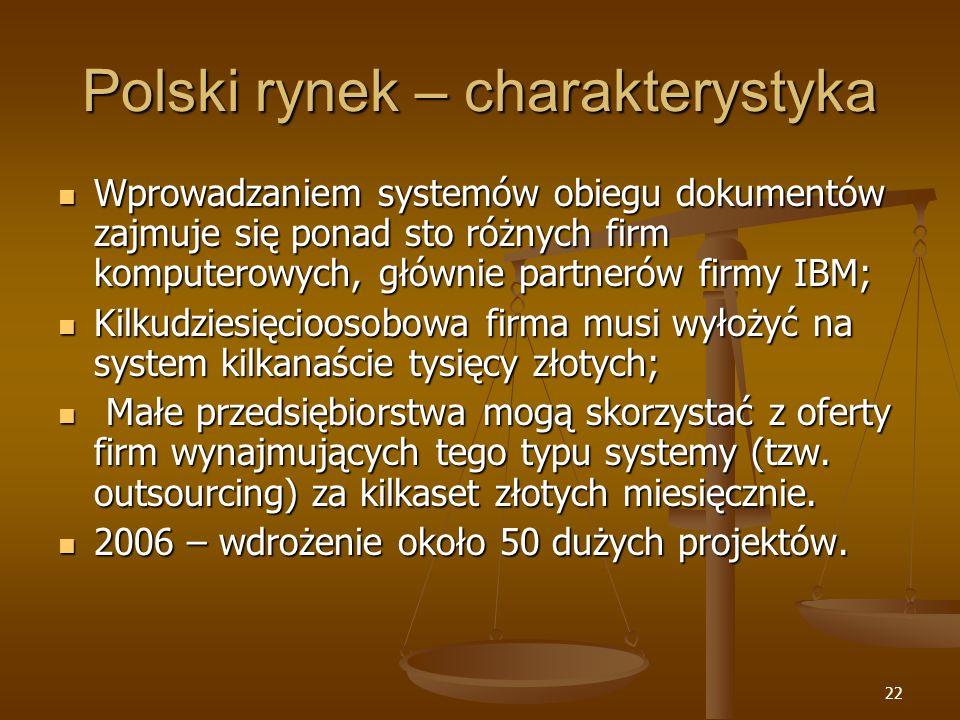 22 Polski rynek – charakterystyka Wprowadzaniem systemów obiegu dokumentów zajmuje się ponad sto różnych firm komputerowych, głównie partnerów firmy IBM; Wprowadzaniem systemów obiegu dokumentów zajmuje się ponad sto różnych firm komputerowych, głównie partnerów firmy IBM; Kilkudziesięcioosobowa firma musi wyłożyć na system kilkanaście tysięcy złotych; Kilkudziesięcioosobowa firma musi wyłożyć na system kilkanaście tysięcy złotych; Małe przedsiębiorstwa mogą skorzystać z oferty firm wynajmujących tego typu systemy (tzw.