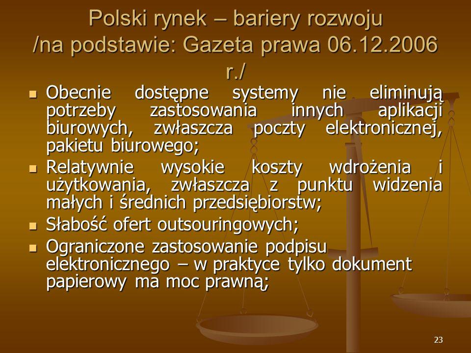 23 Polski rynek – bariery rozwoju /na podstawie: Gazeta prawa 06.12.2006 r./ Obecnie dostępne systemy nie eliminują potrzeby zastosowania innych aplikacji biurowych, zwłaszcza poczty elektronicznej, pakietu biurowego; Obecnie dostępne systemy nie eliminują potrzeby zastosowania innych aplikacji biurowych, zwłaszcza poczty elektronicznej, pakietu biurowego; Relatywnie wysokie koszty wdrożenia i użytkowania, zwłaszcza z punktu widzenia małych i średnich przedsiębiorstw; Relatywnie wysokie koszty wdrożenia i użytkowania, zwłaszcza z punktu widzenia małych i średnich przedsiębiorstw; Słabość ofert outsouringowych; Słabość ofert outsouringowych; Ograniczone zastosowanie podpisu elektronicznego – w praktyce tylko dokument papierowy ma moc prawną; Ograniczone zastosowanie podpisu elektronicznego – w praktyce tylko dokument papierowy ma moc prawną;