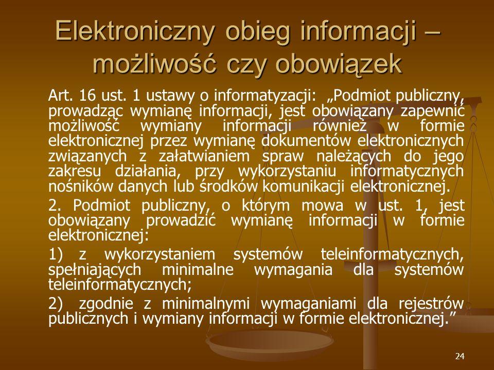 24 Elektroniczny obieg informacji – możliwość czy obowiązek Art. 16 ust. 1 ustawy o informatyzacji: Podmiot publiczny, prowadząc wymianę informacji, j