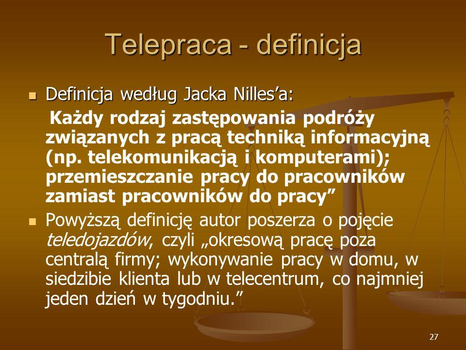 27 Telepraca - definicja Definicja według Jacka Nillesa: Definicja według Jacka Nillesa: Każdy rodzaj zastępowania podróży związanych z pracą techniką informacyjną (np.