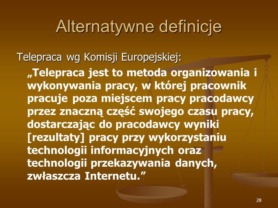28 Alternatywne definicje Telepraca wg Komisji Europejskiej: Telepraca jest to metoda organizowania i wykonywania pracy, w której pracownik pracujepoz