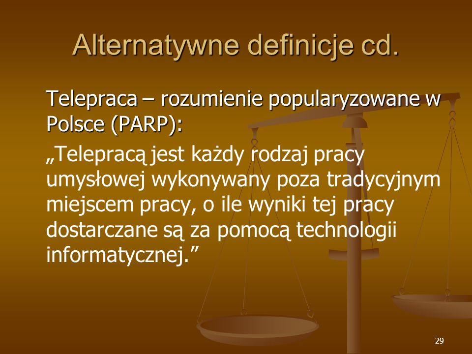29 Alternatywne definicje cd. Telepraca – rozumienie popularyzowane w Polsce (PARP): Telepracą jest każdy rodzaj pracy umysłowej wykonywany poza trady