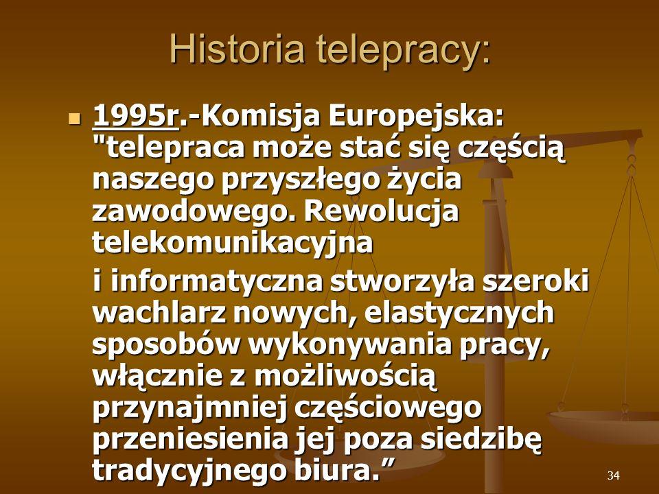 34 Historia telepracy: 1995r.-Komisja Europejska: telepraca może stać się częścią naszego przyszłego życia zawodowego.