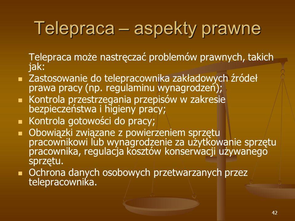 42 Telepraca – aspekty prawne Telepraca może nastręczać problemów prawnych, takich jak: Zastosowanie do telepracownika zakładowych źródeł prawa pracy