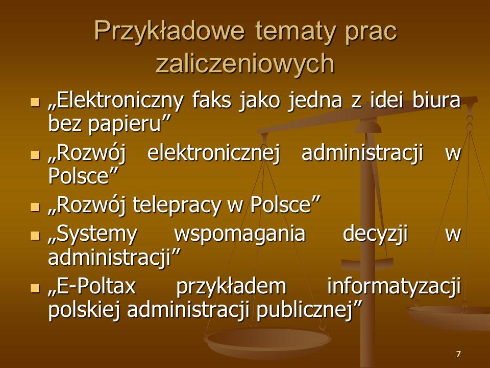7 Przykładowe tematy prac zaliczeniowych Elektroniczny faks jako jedna z idei biura bez papieru Elektroniczny faks jako jedna z idei biura bez papieru Rozwój elektronicznej administracji w Polsce Rozwój elektronicznej administracji w Polsce Rozwój telepracy w Polsce Rozwój telepracy w Polsce Systemy wspomagania decyzji w administracji Systemy wspomagania decyzji w administracji E-Poltax przykładem informatyzacji polskiej administracji publicznej E-Poltax przykładem informatyzacji polskiej administracji publicznej