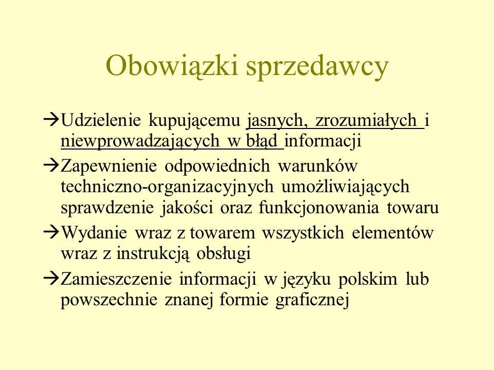 Obowiązki sprzedawcy Udzielenie kupującemu jasnych, zrozumiałych i niewprowadzających w błąd informacji Zapewnienie odpowiednich warunków techniczno-organizacyjnych umożliwiających sprawdzenie jakości oraz funkcjonowania towaru Wydanie wraz z towarem wszystkich elementów wraz z instrukcją obsługi Zamieszczenie informacji w języku polskim lub powszechnie znanej formie graficznej