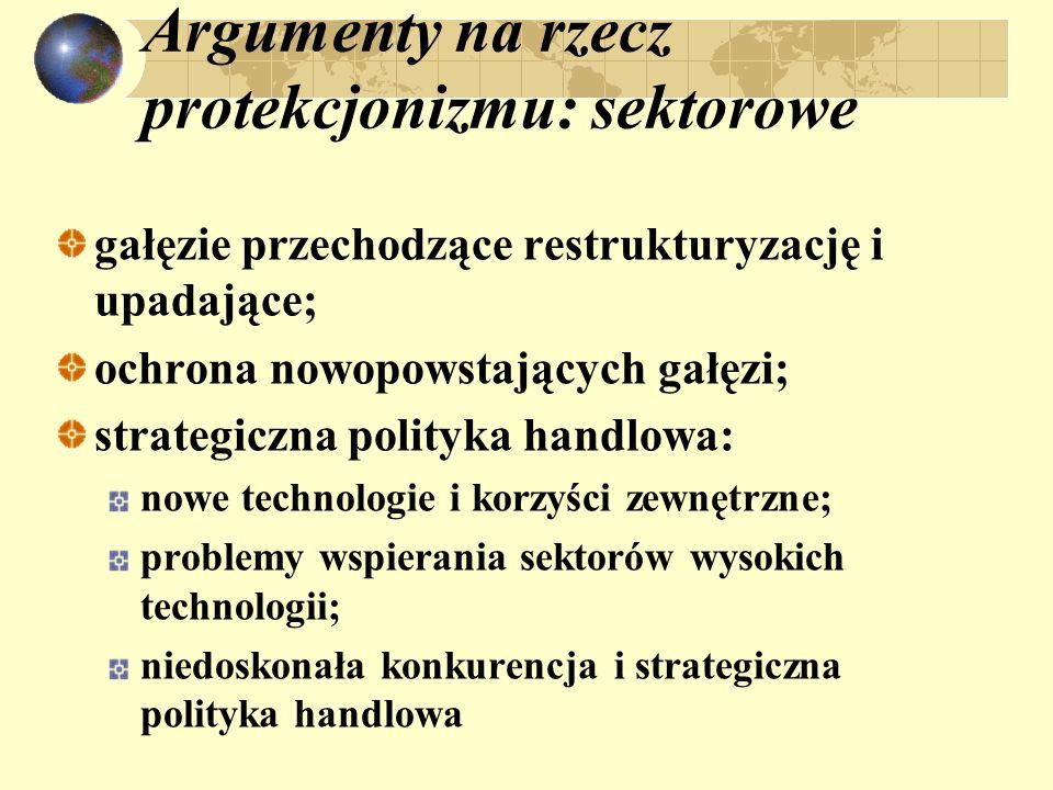 Argumenty na rzecz protekcjonizmu: sektorowe gałęzie przechodzące restrukturyzację i upadające; ochrona nowopowstających gałęzi; strategiczna polityka
