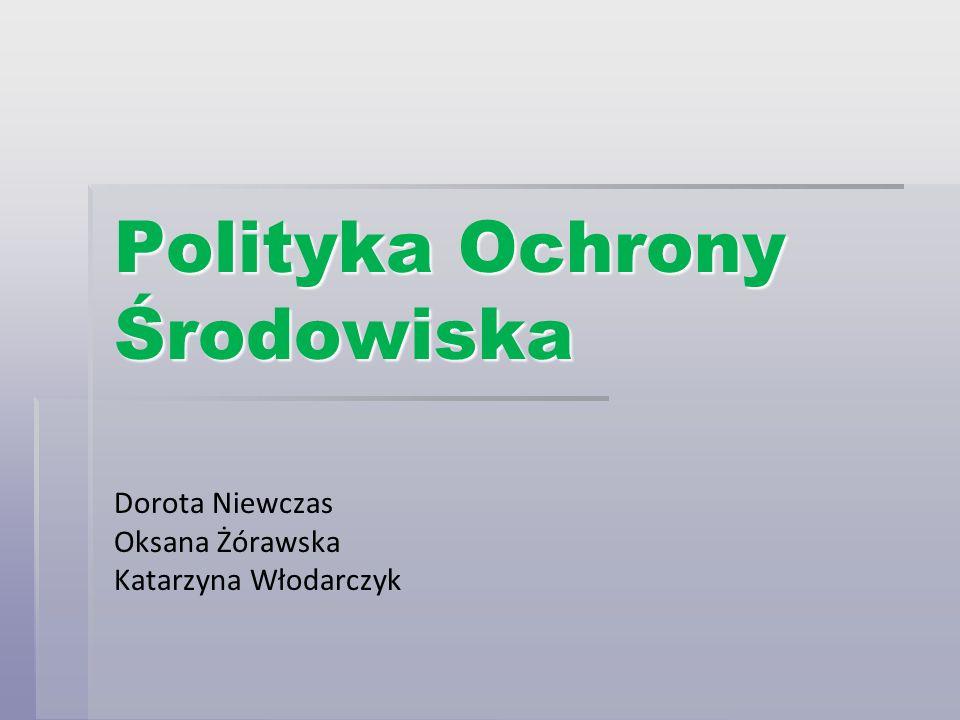 Polityka Ochrony Środowiska Dorota Niewczas Oksana Żórawska Katarzyna Włodarczyk