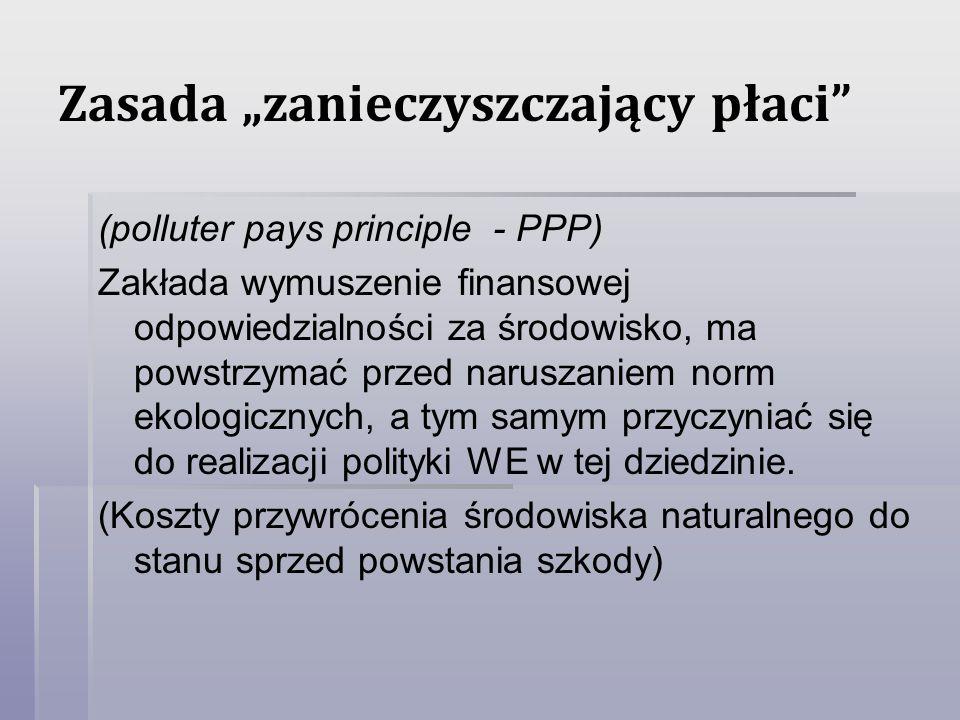 Zasada zanieczyszczający płaci (polluter pays principle - PPP) Zakłada wymuszenie finansowej odpowiedzialności za środowisko, ma powstrzymać przed nar