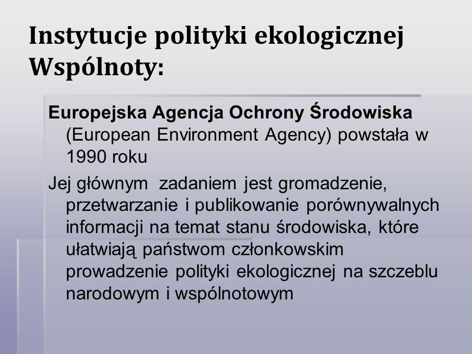 Instytucje polityki ekologicznej Wspólnoty: Europejska Agencja Ochrony Środowiska (European Environment Agency) powstała w 1990 roku Jej głównym zadan